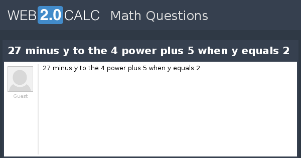 View question 27 minus y to the 4 power plus 5 when y for 1 plus 1 equals window