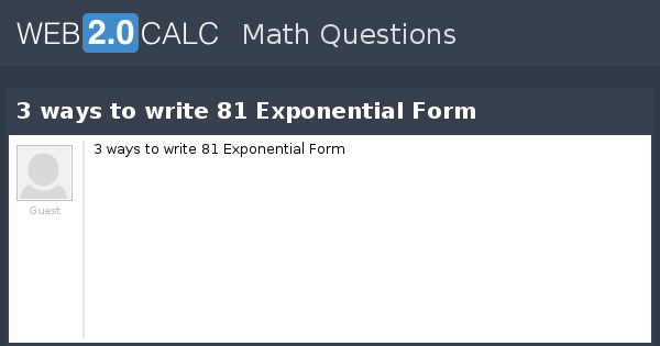 View Question 3 Ways To Write 81 Exponential Form