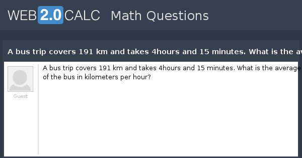 View Question A Bus Trip Covers 191 Km And Takes 4hours And 15 Minutes What Is The Average S D Of The Bus In Kilometers Per Hour