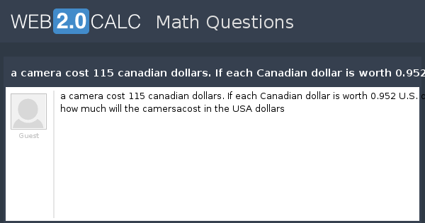 View Question A Camera Cost 115 Canadian Dollars If Each Dollar Is Worth 0 952 U S How Much Will The Camersacost In Usa