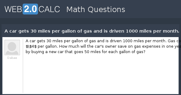 View Question A Car Gets 30 Miles Per Gallon Of Gas And Is Driven 1000 Month Costs 4 How Much Will The S Owner Save On