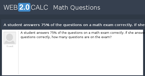 View question - A student answers 75% of the questions on a