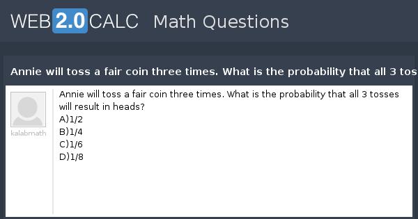View question - Annie will toss a fair coin three times  What is the