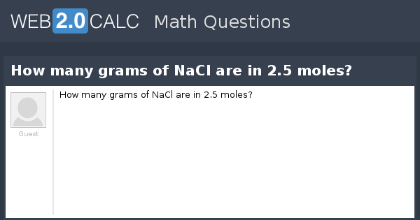 View question - How many grams of NaCl are in 2 5 moles?