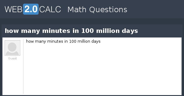 View Question How Many Minutes In 100 Million Days