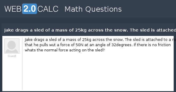 View question - Jake drags a sled of a mass of 25kg across