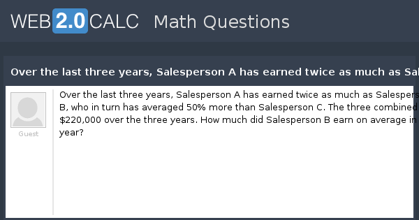 View Question Over The Last Three Years Sperson A Has Earned Twice As Much B Who In Turn Averaged 50 More Than C Th