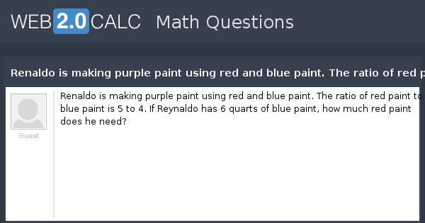 View Question Renaldo Is Making Purple Paint Using Red And Blue The Ratio Of To 5 4 If Reynaldo Has 6 Quarts Pa