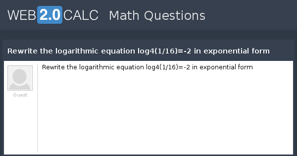View question - Rewrite the logarithmic equation log4(1/16)=-2 in ...