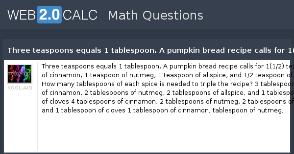 View question - Three teaspoons equals 1 tablespoon. A pumpkin bread recipe  calls for 1(1/2) teaspoons of cinnamon, 1 teaspoon of nutmeg, 1 teaspoon of  alls