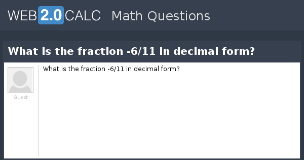 View question - What is the fraction -6/11 in decimal form?