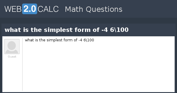 View question - what is the simplest form of -4 6\100