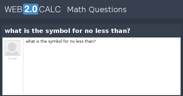 View Question What Is The Symbol For No Less Than
