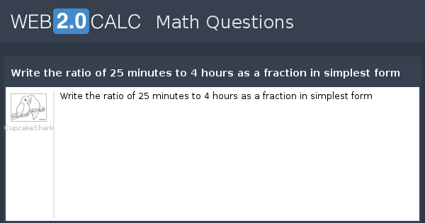 View Question Write The Ratio Of 25 Minutes To 4 Hours As A Fraction In Simplest Form