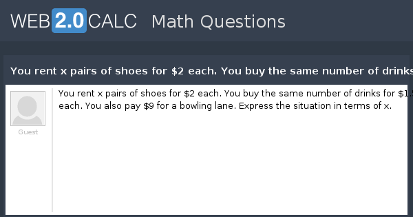 View question - You rent x pairs of shoes for $2 each  You